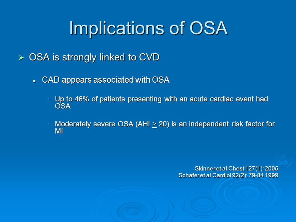 Implications of OSA  OSA is strongly linked to CVD CAD appears associated with OSA CAD appears associated with OSA Up to 46% of patients presenting with an acute cardiac event had OSAUp to 46% of patients presenting with an acute cardiac event had OSA Moderately severe OSA (AHI > 20) is an independent risk factor for MIModerately severe OSA (AHI > 20) is an independent risk factor for MI Skinner et al Chest 127(1): 2005 Schafer et al Cardiol 92(2): 79-84 1999