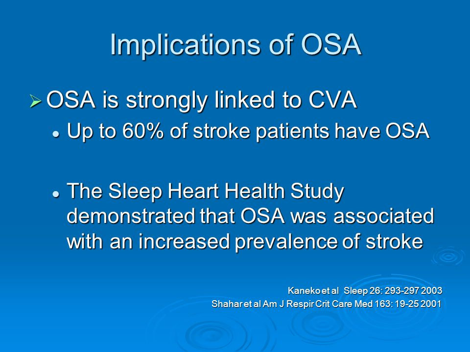 Implications of OSA  OSA is strongly linked to CVA Up to 60% of stroke patients have OSA Up to 60% of stroke patients have OSA The Sleep Heart Health Study demonstrated that OSA was associated with an increased prevalence of stroke The Sleep Heart Health Study demonstrated that OSA was associated with an increased prevalence of stroke Kaneko et al Sleep 26: 293-297 2003 Shahar et al Am J Respir Crit Care Med 163: 19-25 2001