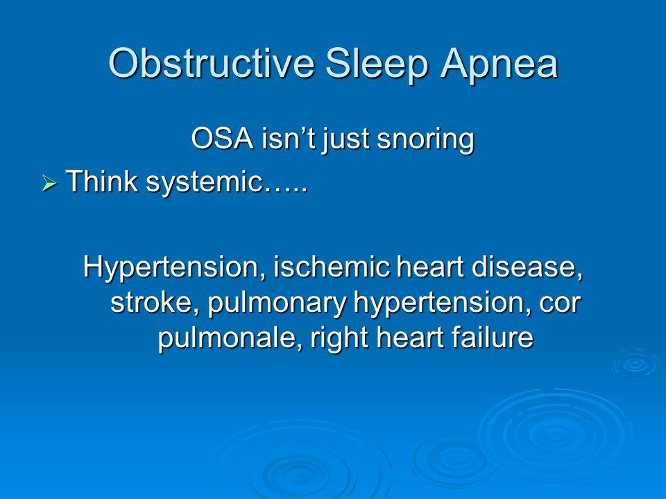 Obstructive Sleep Apnea OSA isn't just snoring  Think systemic….. Hypertension, ischemic heart disease, stroke, pulmonary hypertension, cor pulmonale