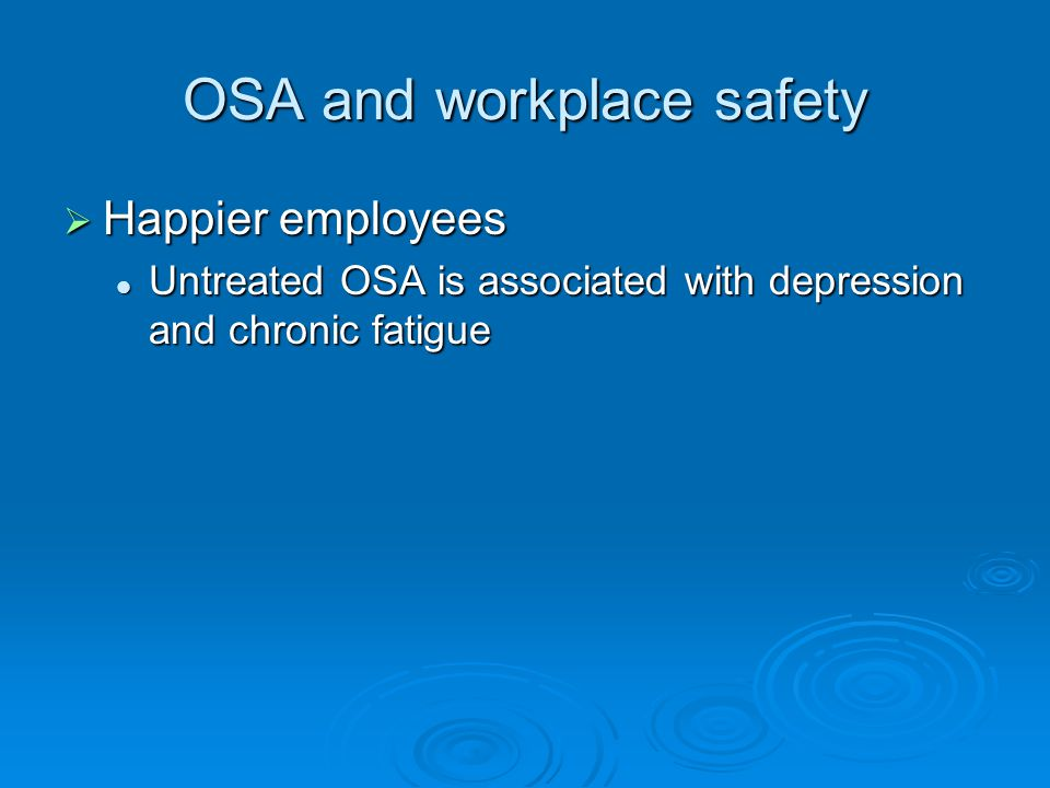 OSA and workplace safety  Happier employees Untreated OSA is associated with depression and chronic fatigue Untreated OSA is associated with depression and chronic fatigue