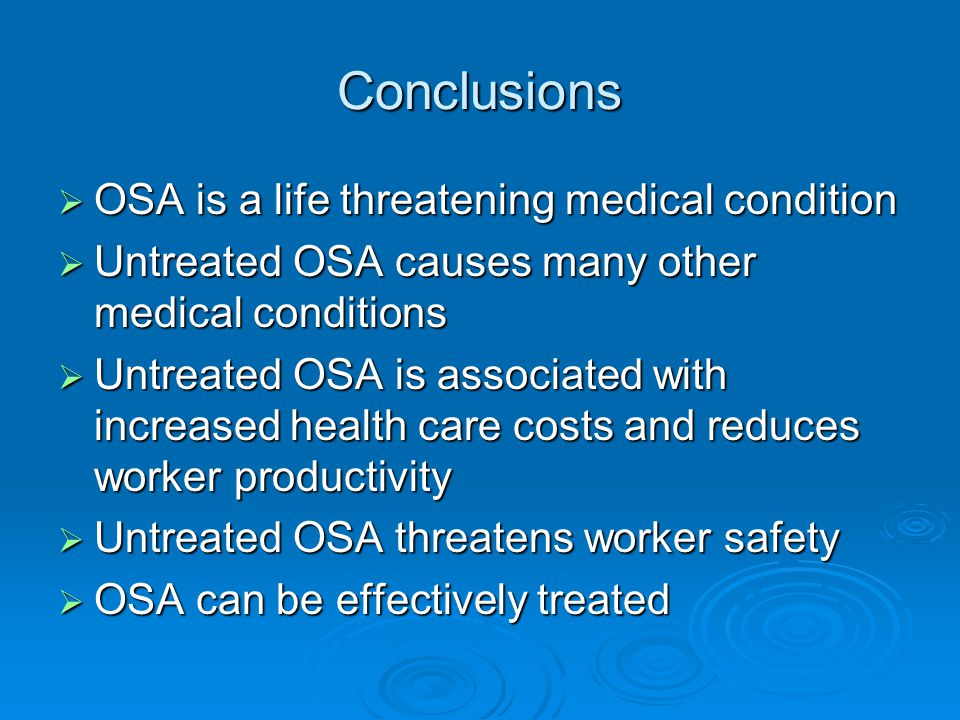 Conclusions  OSA is a life threatening medical condition  Untreated OSA causes many other medical conditions  Untreated OSA is associated with increased health care costs and reduces worker productivity  Untreated OSA threatens worker safety  OSA can be effectively treated