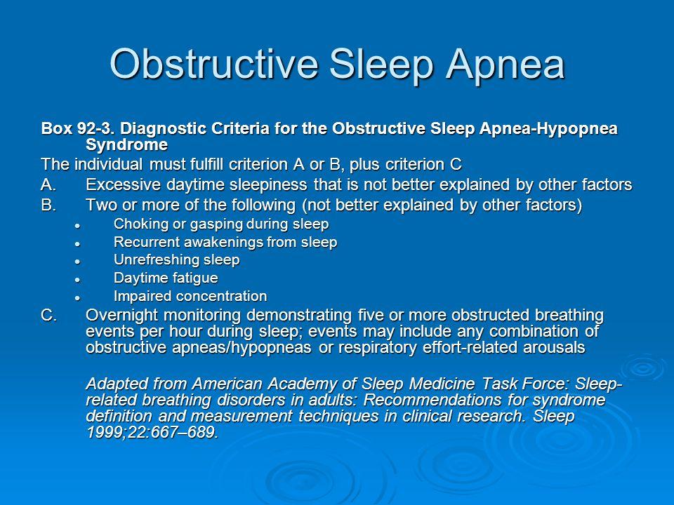 Obstructive Sleep Apnea Box 92-3. Diagnostic Criteria for the Obstructive Sleep Apnea-Hypopnea Syndrome The individual must fulfill criterion A or B,