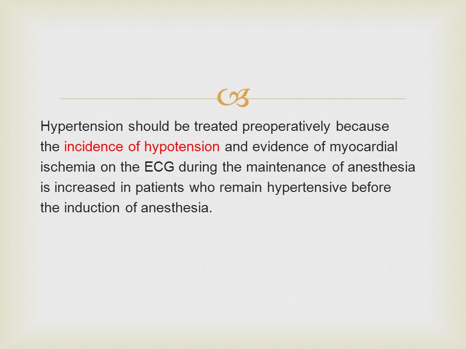  Hypertension should be treated preoperatively because the incidence of hypotension and evidence of myocardial ischemia on the ECG during the maintenance of anesthesia is increased in patients who remain hypertensive before the induction of anesthesia.