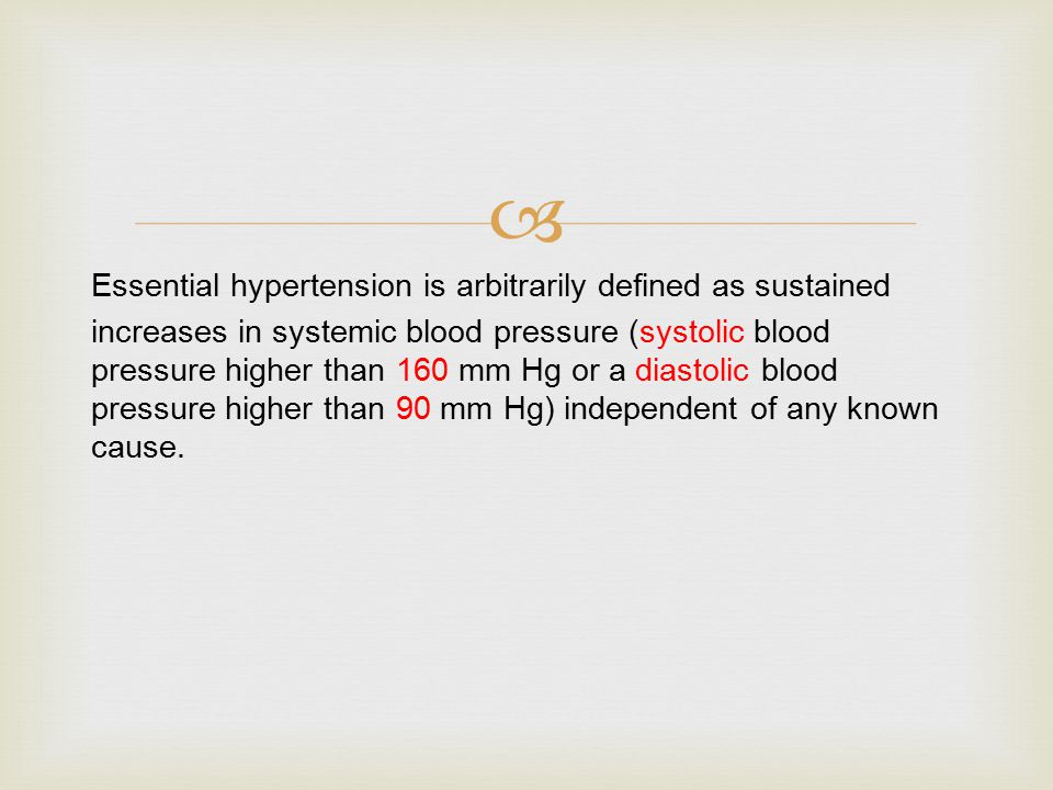  Essential hypertension is arbitrarily defined as sustained increases in systemic blood pressure (systolic blood pressure higher than 160 mm Hg or a diastolic blood pressure higher than 90 mm Hg) independent of any known cause.