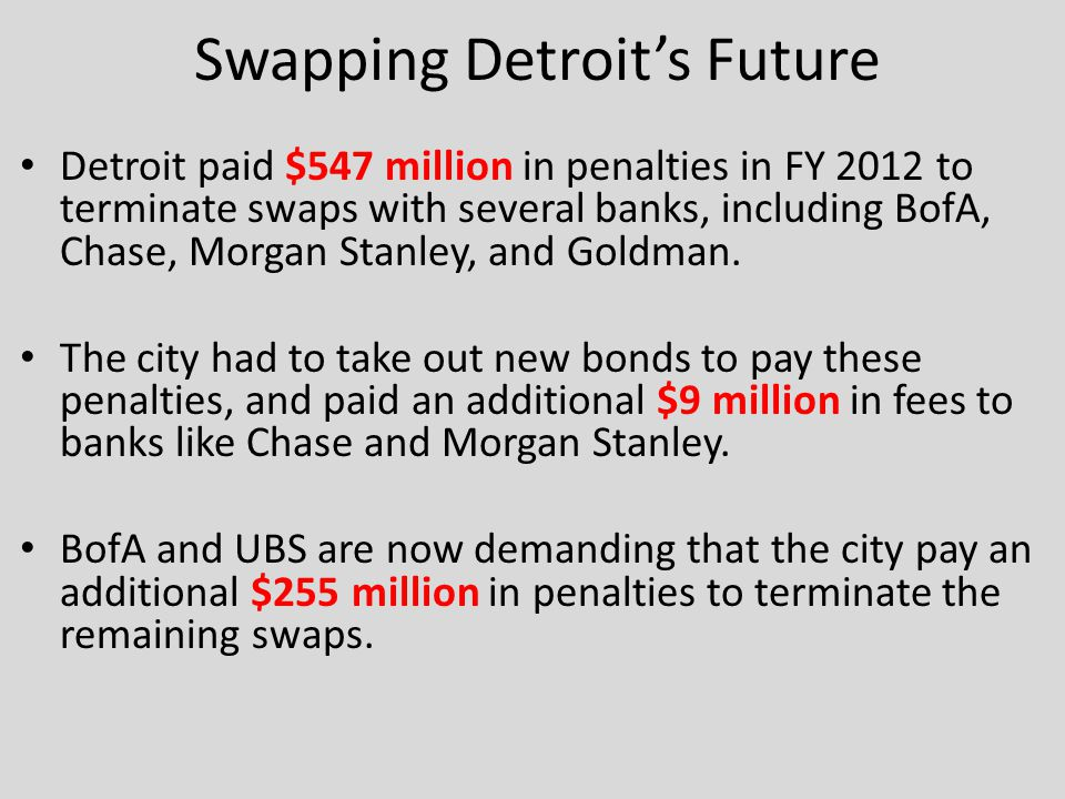 Swapping Detroit's Future Detroit paid $547 million in penalties in FY 2012 to terminate swaps with several banks, including BofA, Chase, Morgan Stanley, and Goldman.