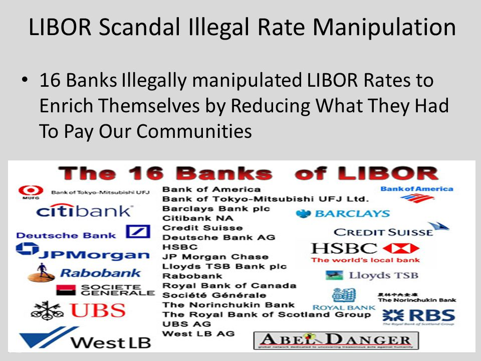 LIBOR Scandal Illegal Rate Manipulation 16 Banks Illegally manipulated LIBOR Rates to Enrich Themselves by Reducing What They Had To Pay Our Communities