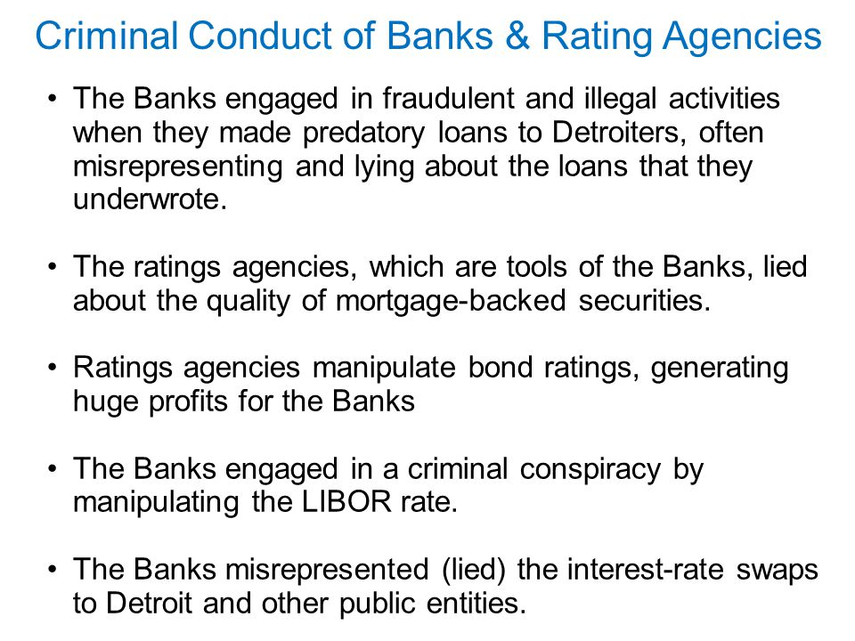 Criminal Conduct of Banks & Rating Agencies The Banks engaged in fraudulent and illegal activities when they made predatory loans to Detroiters, often misrepresenting and lying about the loans that they underwrote.
