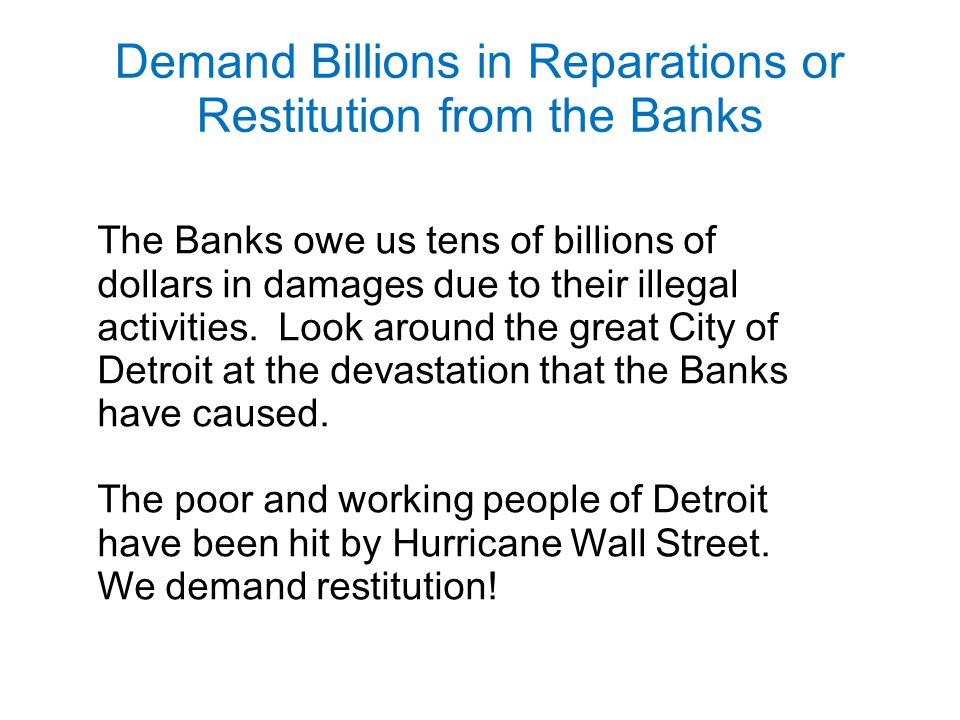 Demand Billions in Reparations or Restitution from the Banks The Banks owe us tens of billions of dollars in damages due to their illegal activities.