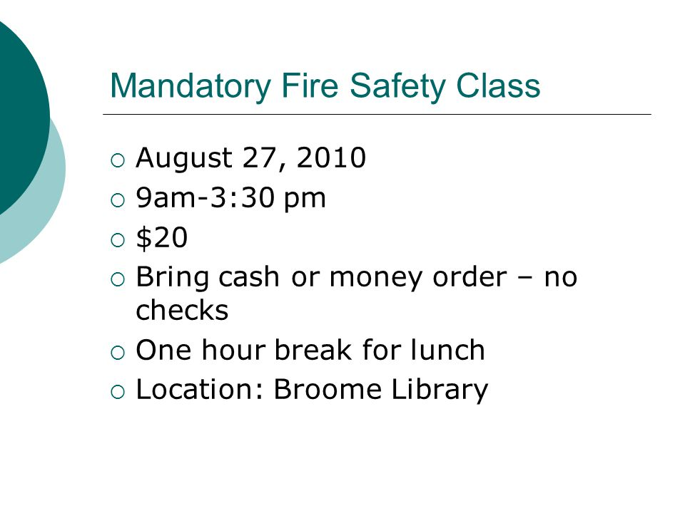 Mandatory Fire Safety Class  August 27, 2010  9am-3:30 pm  $20  Bring cash or money order – no checks  One hour break for lunch  Location: Broome Library