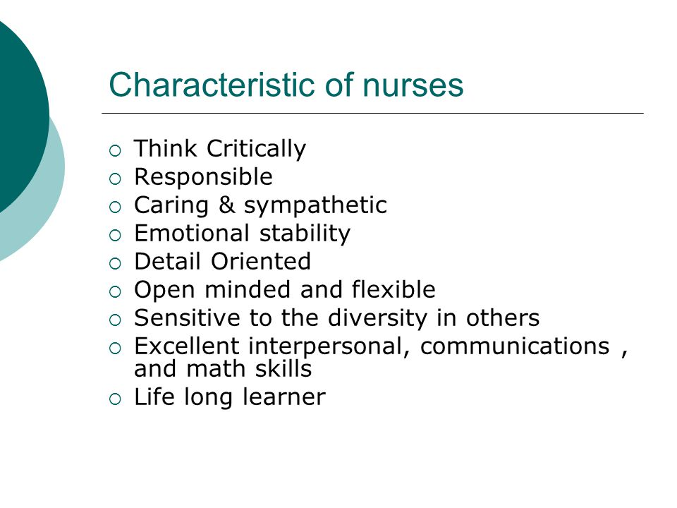 Characteristic of nurses  Think Critically  Responsible  Caring & sympathetic  Emotional stability  Detail Oriented  Open minded and flexible  Sensitive to the diversity in others  Excellent interpersonal, communications, and math skills  Life long learner