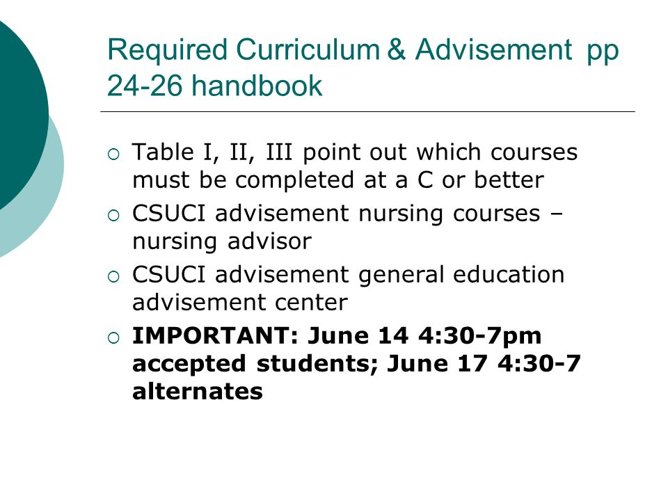 Required Curriculum & Advisement pp 24-26 handbook  Table I, II, III point out which courses must be completed at a C or better  CSUCI advisement nursing courses – nursing advisor  CSUCI advisement general education advisement center  IMPORTANT: June 14 4:30-7pm accepted students; June 17 4:30-7 alternates