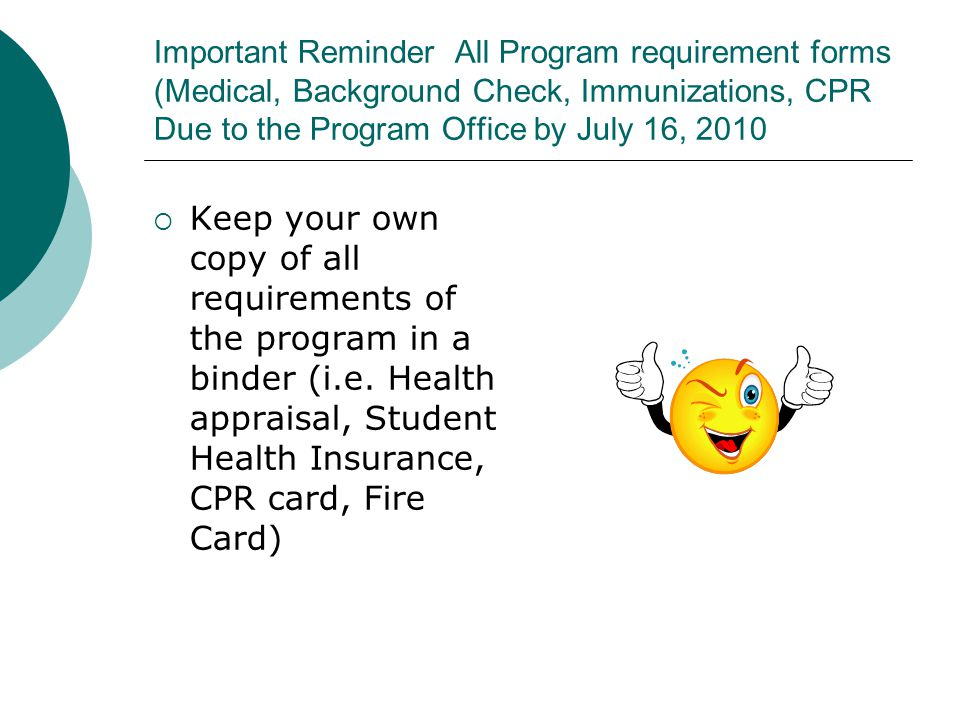 Important Reminder All Program requirement forms (Medical, Background Check, Immunizations, CPR Due to the Program Office by July 16, 2010  Keep your own copy of all requirements of the program in a binder (i.e.