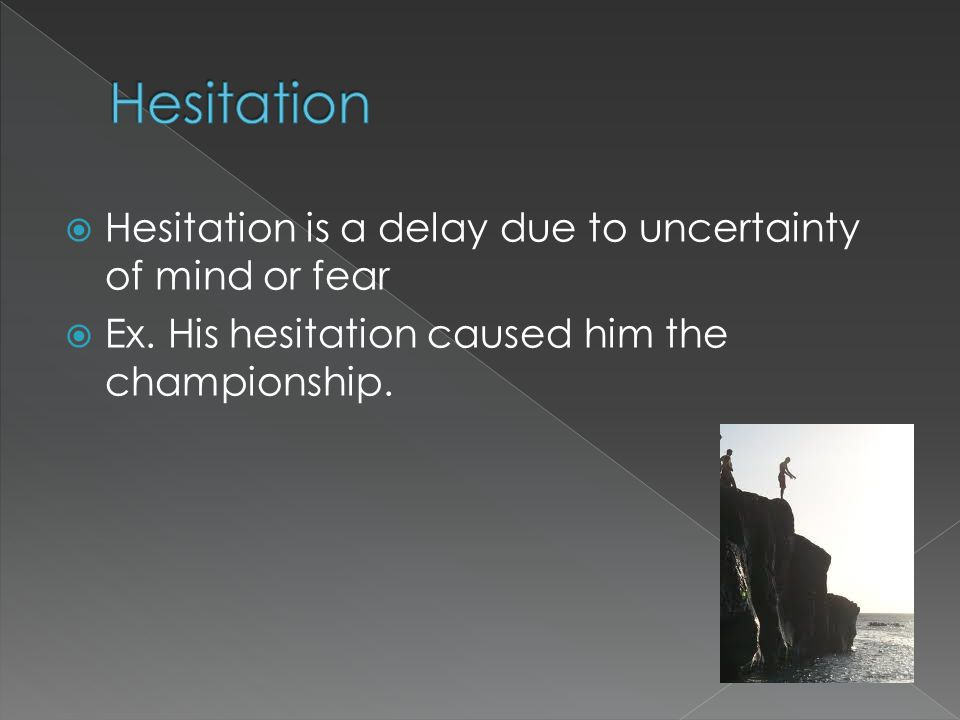  Hesitation is a delay due to uncertainty of mind or fear  Ex.