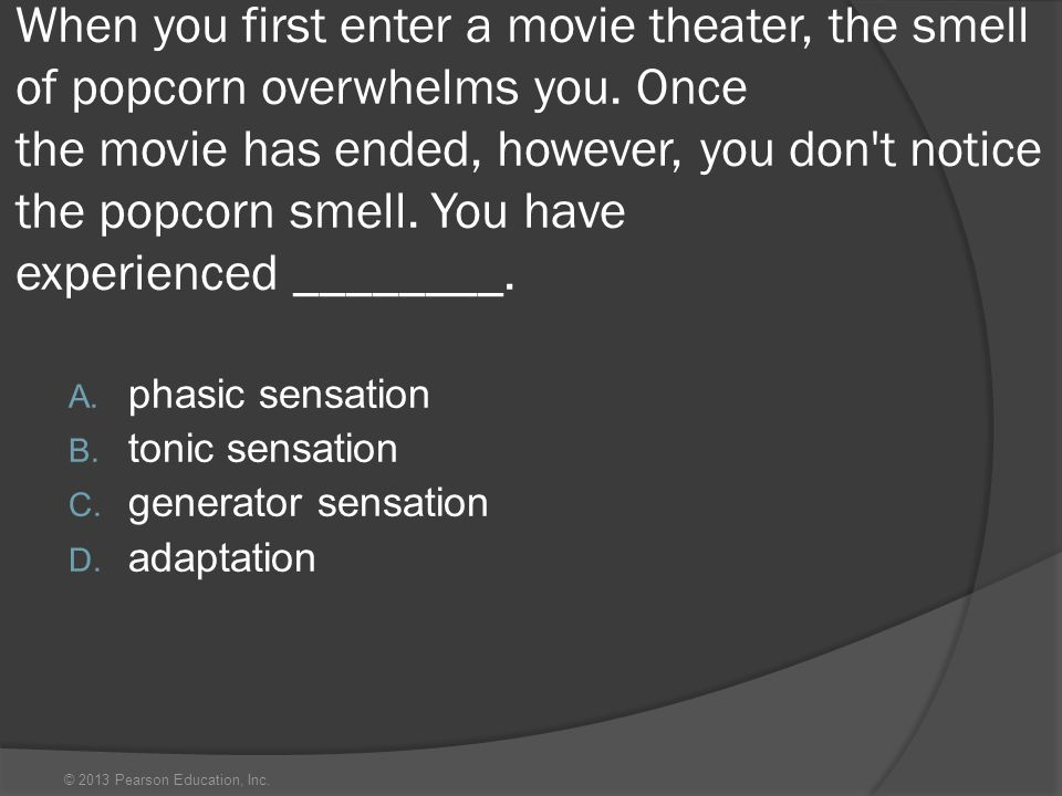 © 2013 Pearson Education, Inc. When you first enter a movie theater, the smell of popcorn overwhelms you. Once the movie has ended, however, you don't