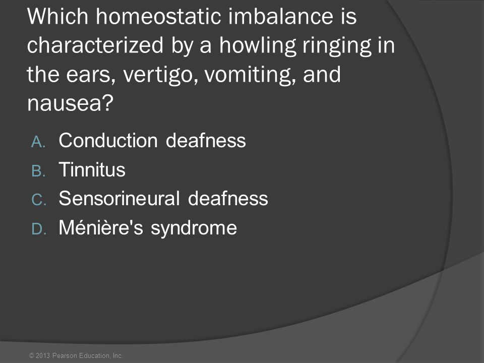 © 2013 Pearson Education, Inc. Which homeostatic imbalance is characterized by a howling ringing in the ears, vertigo, vomiting, and nausea? A. Conduc