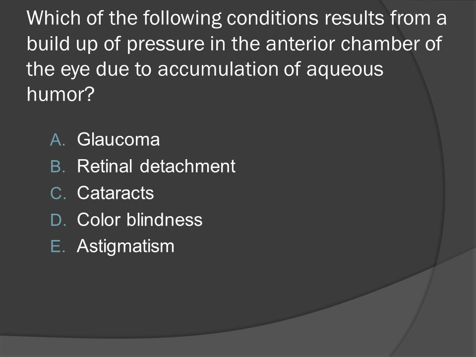 Which of the following conditions results from a build up of pressure in the anterior chamber of the eye due to accumulation of aqueous humor? A. Glau