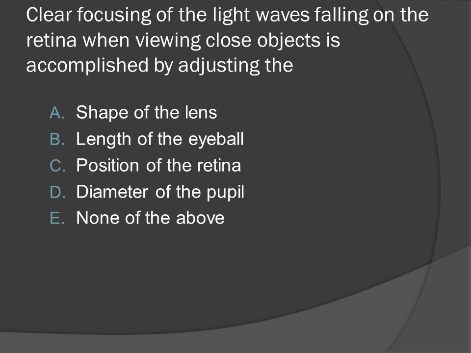 Clear focusing of the light waves falling on the retina when viewing close objects is accomplished by adjusting the A. Shape of the lens B. Length of