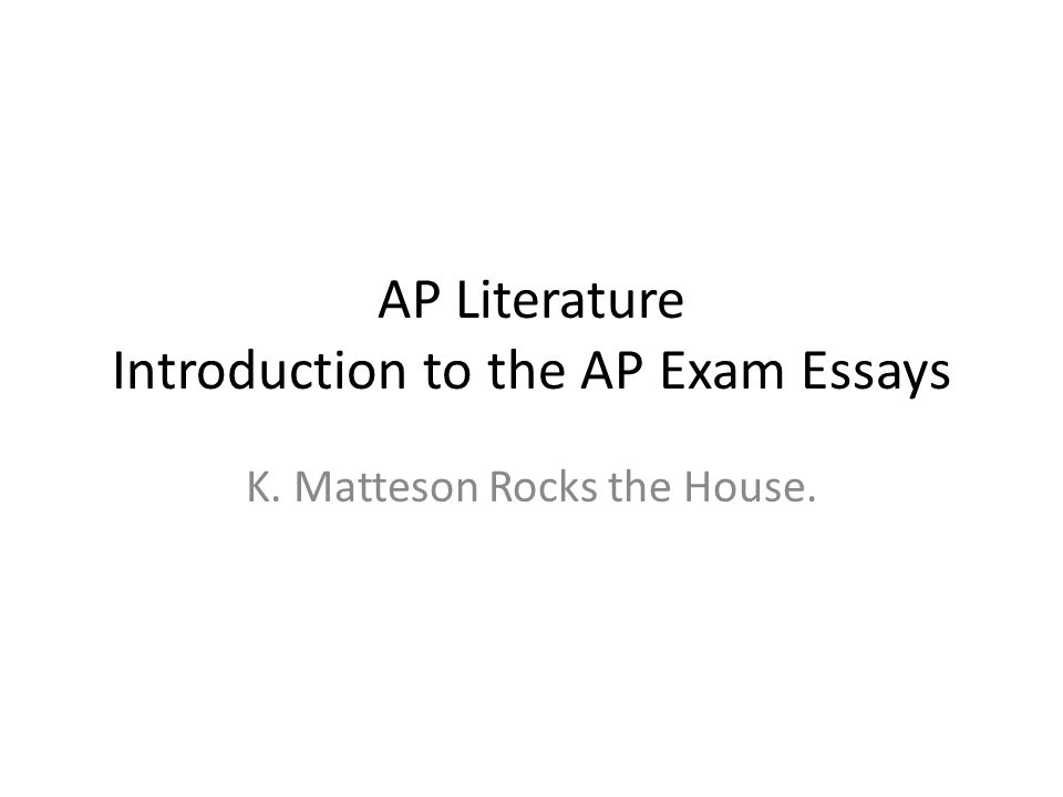AP Literature Introduction to the AP Exam Essays K. Matteson Rocks the House.