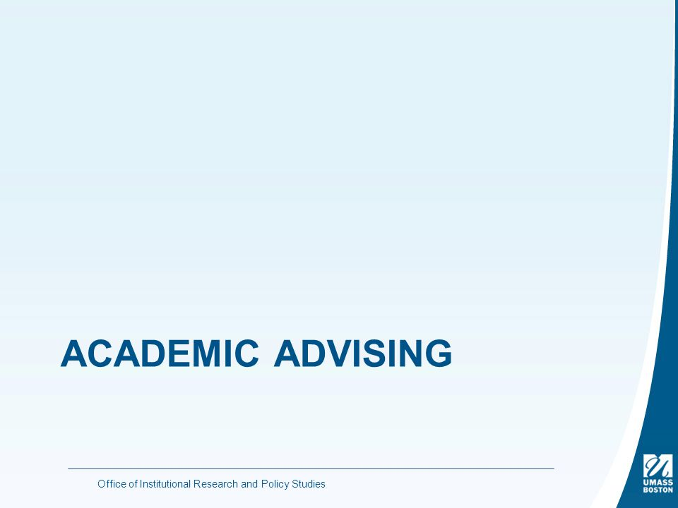 ACADEMIC ADVISING Office of Institutional Research and Policy Studies