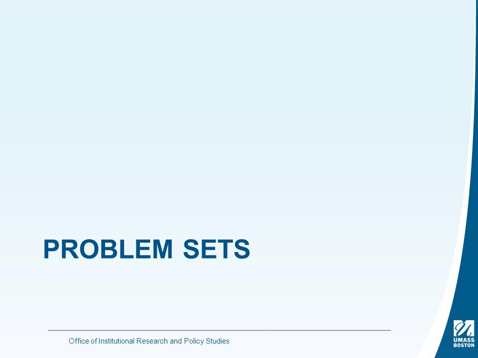 PROBLEM SETS Office of Institutional Research and Policy Studies
