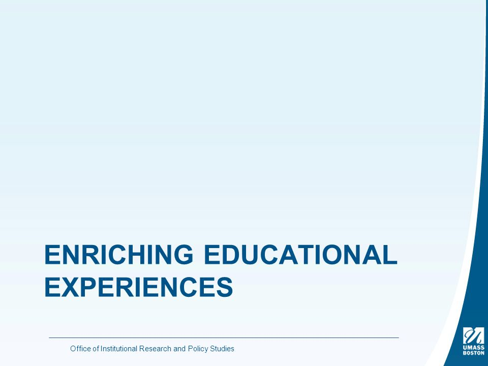 ENRICHING EDUCATIONAL EXPERIENCES Office of Institutional Research and Policy Studies