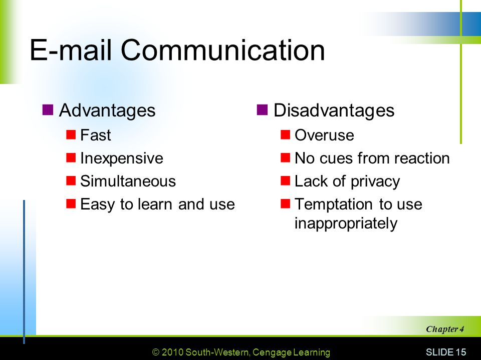 © 2010 South-Western, Cengage Learning SLIDE 15 Chapter 4 E-mail Communication Advantages Fast Inexpensive Simultaneous Easy to learn and use Disadvan