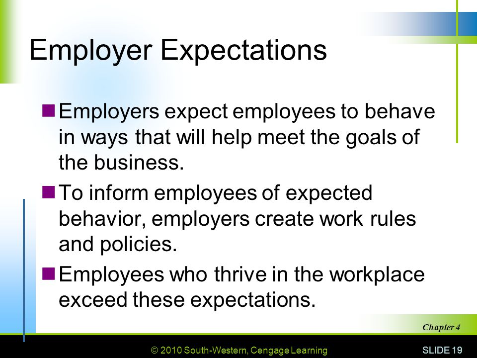 © 2010 South-Western, Cengage Learning SLIDE 19 Chapter 4 Employer Expectations Employers expect employees to behave in ways that will help meet the g