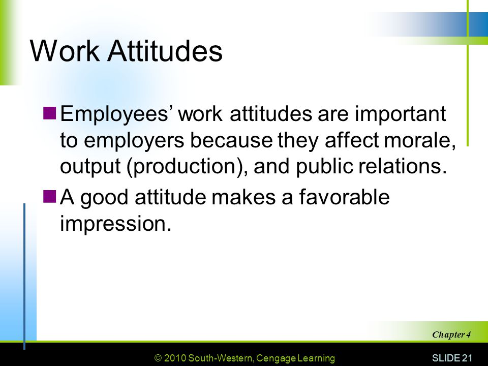 © 2010 South-Western, Cengage Learning SLIDE 21 Chapter 4 Work Attitudes Employees' work attitudes are important to employers because they affect mora