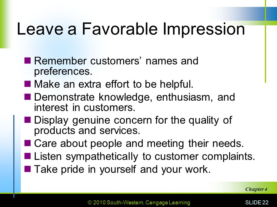 © 2010 South-Western, Cengage Learning SLIDE 22 Chapter 4 Leave a Favorable Impression Remember customers' names and preferences. Make an extra effort