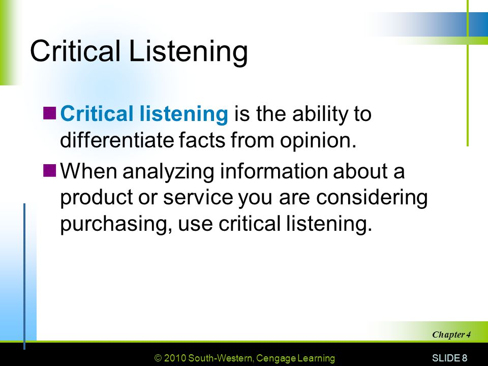 © 2010 South-Western, Cengage Learning SLIDE 8 Chapter 4 Critical Listening Critical listening is the ability to differentiate facts from opinion. Whe