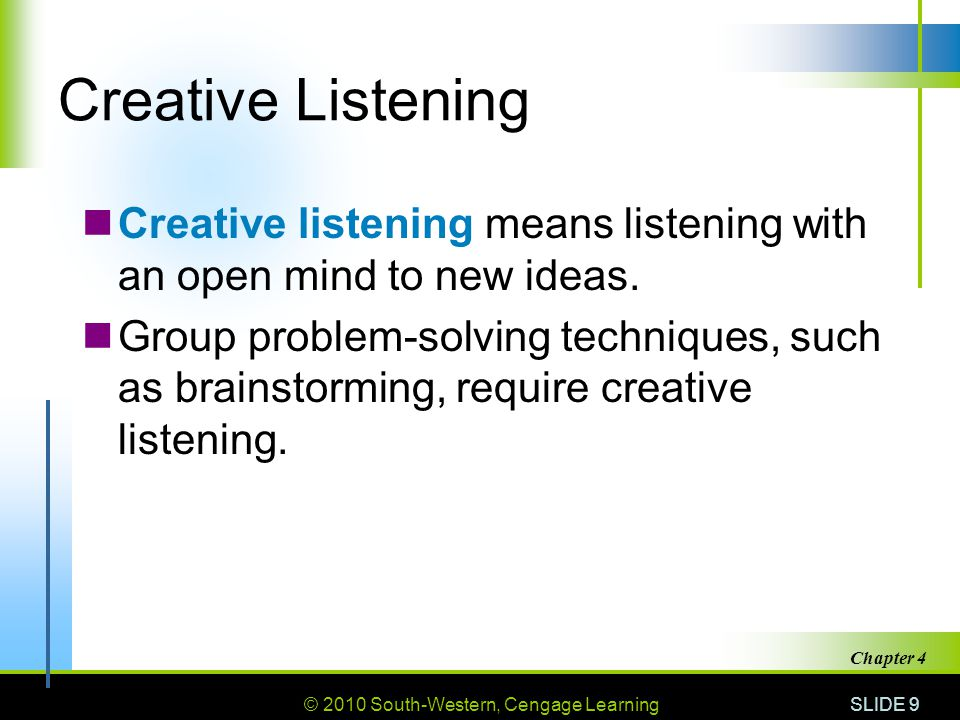 © 2010 South-Western, Cengage Learning SLIDE 9 Chapter 4 Creative Listening Creative listening means listening with an open mind to new ideas. Group p