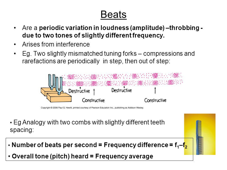 Beats Are a periodic variation in loudness (amplitude) –throbbing - due to two tones of slightly different frequency.