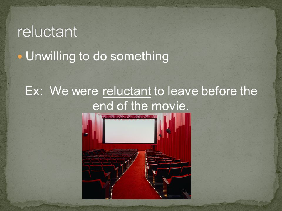 Unwilling to do something Ex: We were reluctant to leave before the end of the movie.