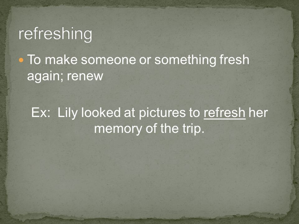 To make someone or something fresh again; renew Ex: Lily looked at pictures to refresh her memory of the trip.