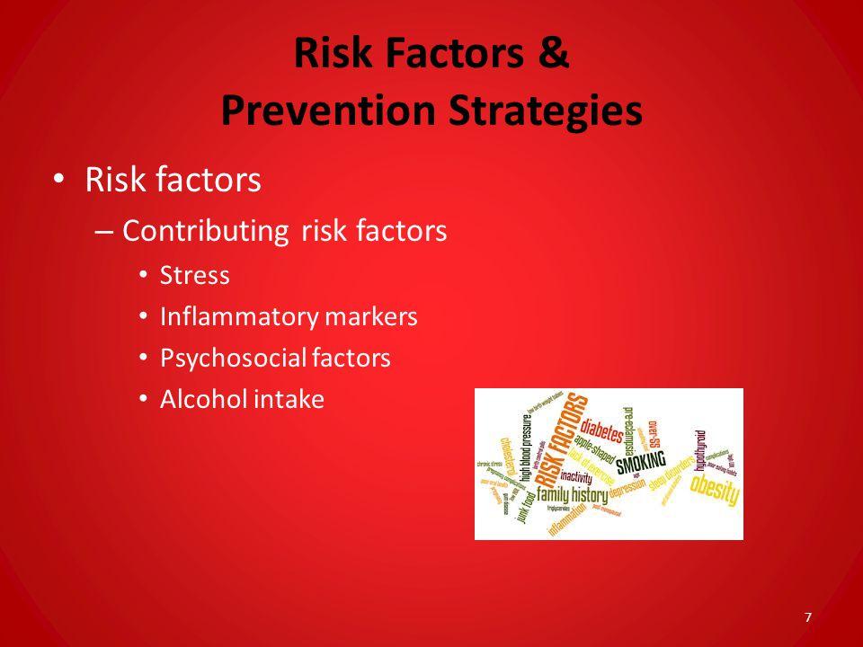 Risk Factors & Prevention Strategies Risk factors – Contributing risk factors Stress Inflammatory markers Psychosocial factors Alcohol intake 7