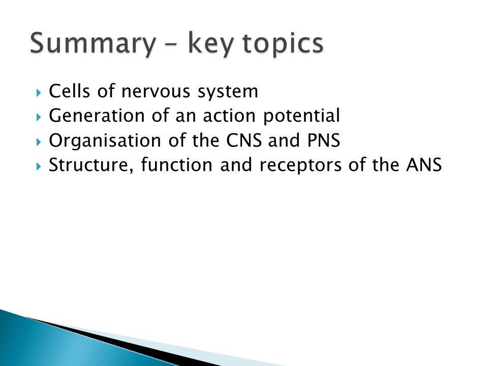  Cells of nervous system  Generation of an action potential  Organisation of the CNS and PNS  Structure, function and receptors of the ANS