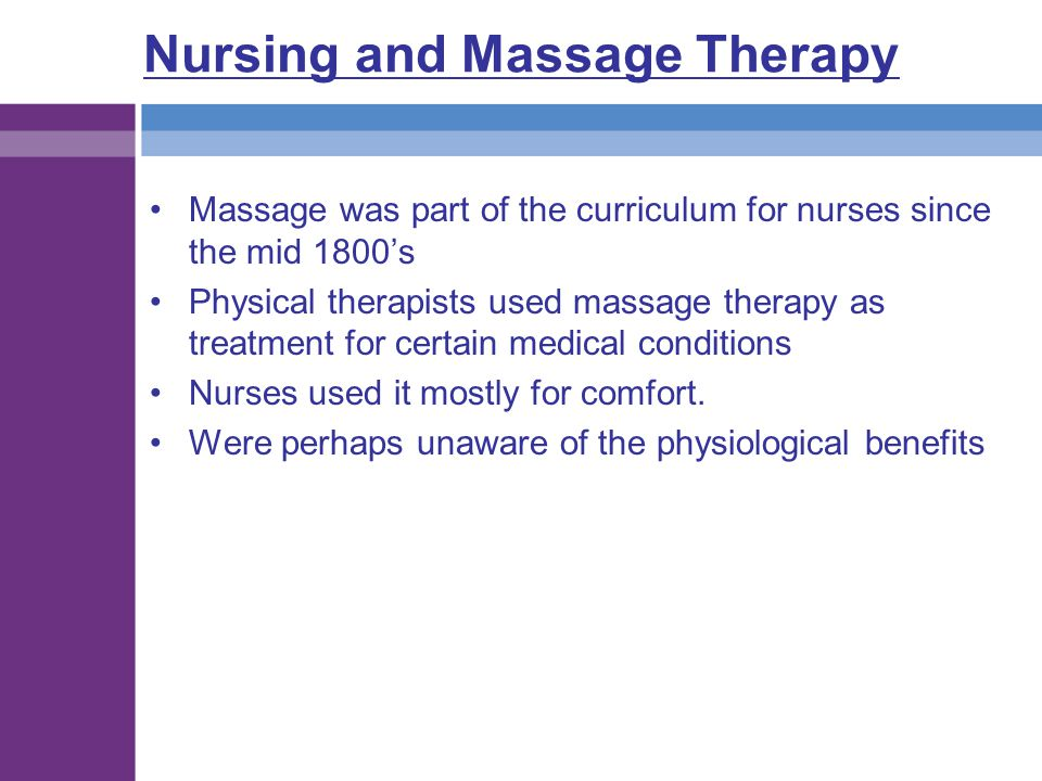 Nursing and Massage Therapy Massage was part of the curriculum for nurses since the mid 1800's Physical therapists used massage therapy as treatment f