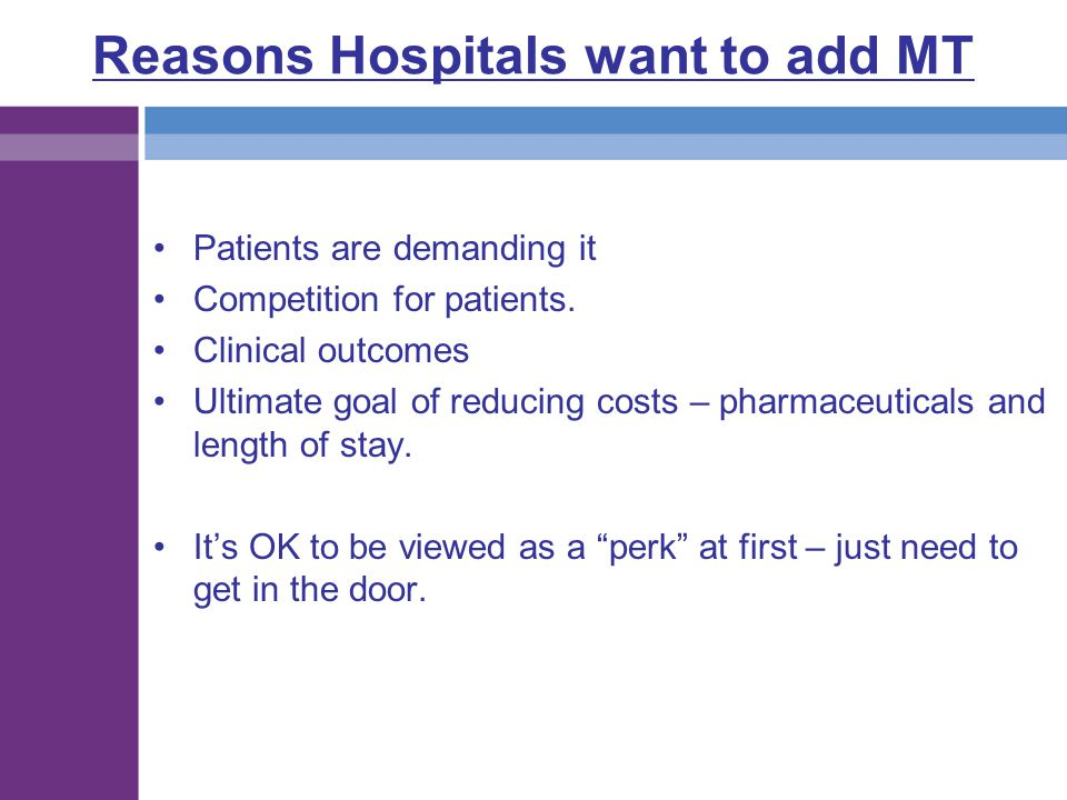Reasons Hospitals want to add MT Patients are demanding it Competition for patients. Clinical outcomes Ultimate goal of reducing costs – pharmaceutica