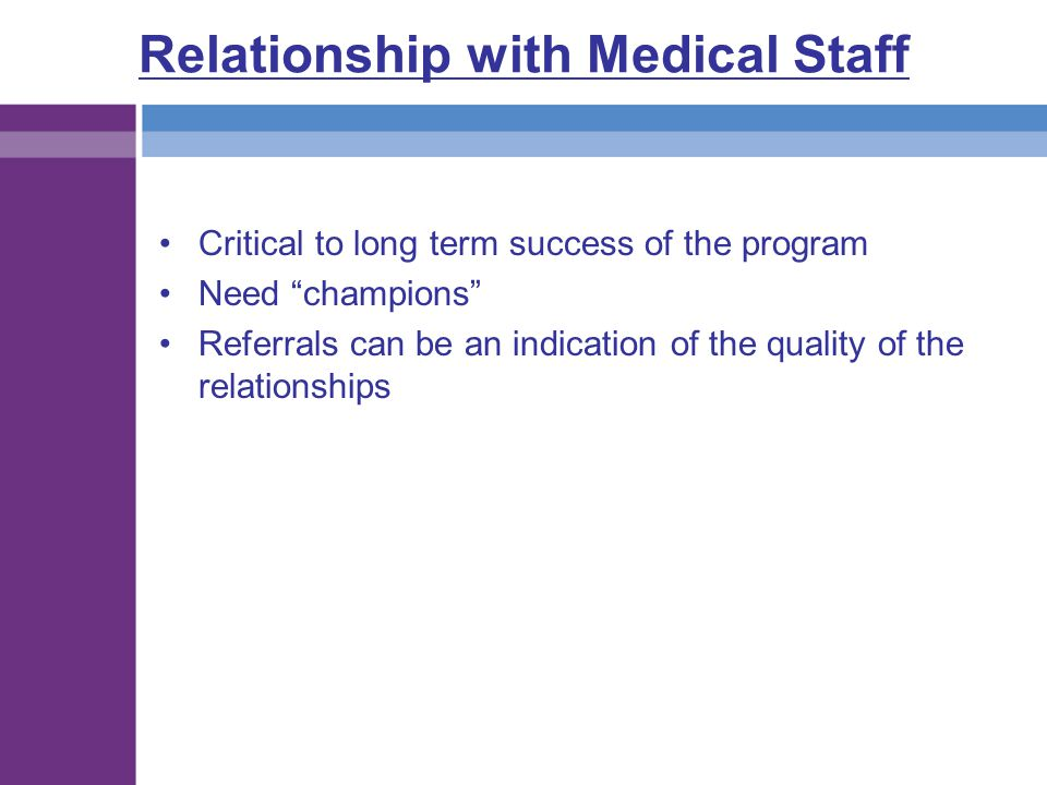 """Relationship with Medical Staff Critical to long term success of the program Need """"champions"""" Referrals can be an indication of the quality of the rel"""