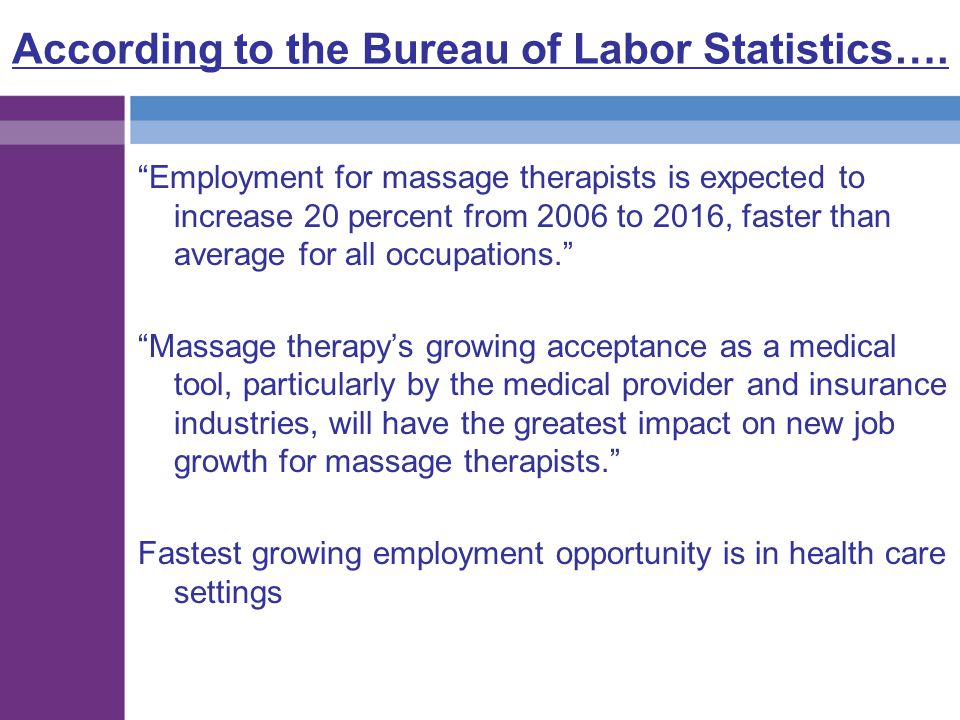 """According to the Bureau of Labor Statistics…. """"Employment for massage therapists is expected to increase 20 percent from 2006 to 2016, faster than ave"""