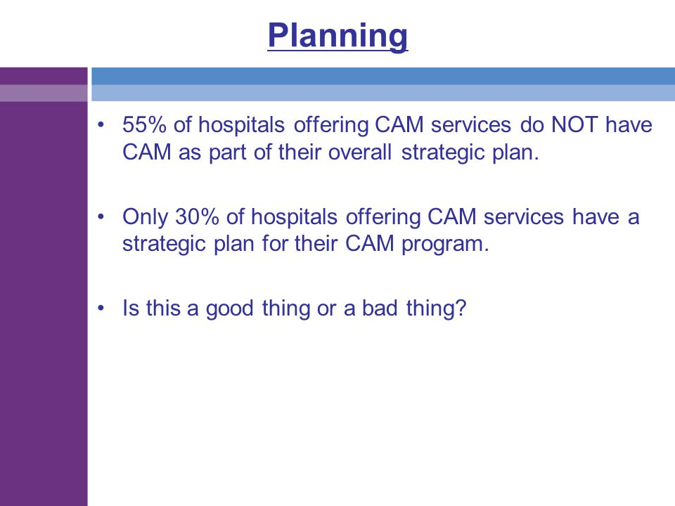 Planning 55% of hospitals offering CAM services do NOT have CAM as part of their overall strategic plan. Only 30% of hospitals offering CAM services h