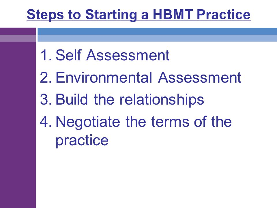 Steps to Starting a HBMT Practice 1.Self Assessment 2.Environmental Assessment 3.Build the relationships 4.Negotiate the terms of the practice