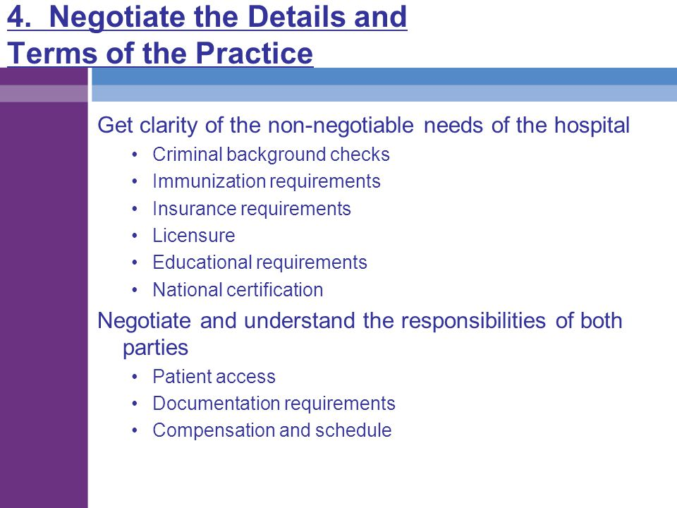 4. Negotiate the Details and Terms of the Practice Get clarity of the non-negotiable needs of the hospital Criminal background checks Immunization req