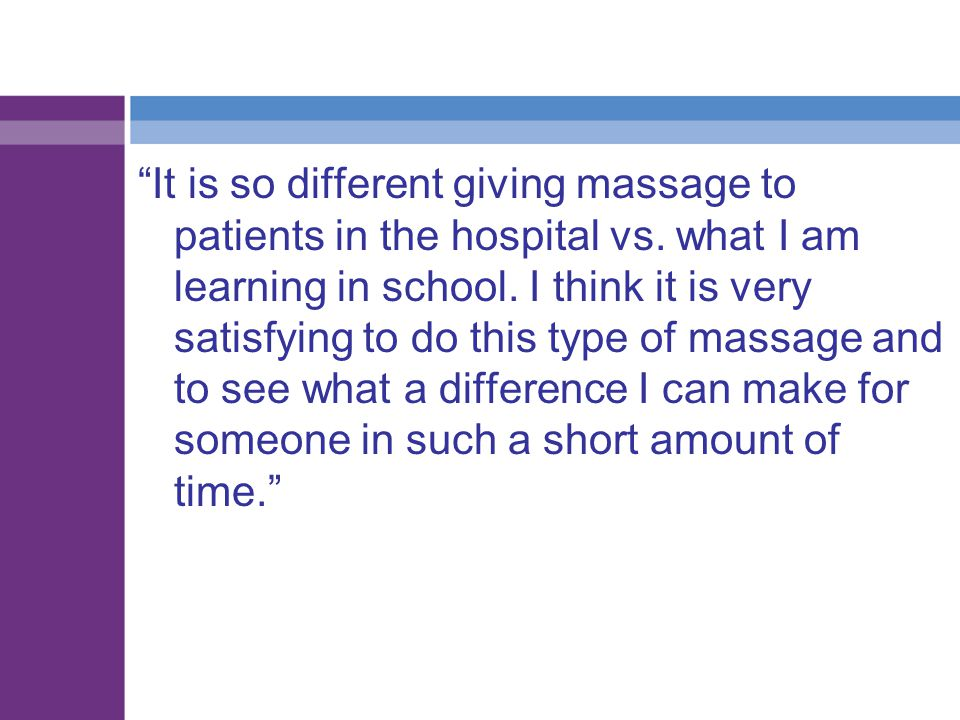 """""""It is so different giving massage to patients in the hospital vs. what I am learning in school. I think it is very satisfying to do this type of mass"""