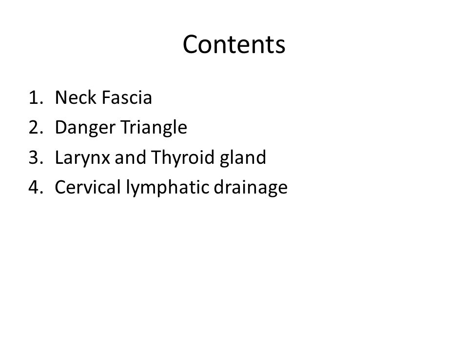 Contents 1.Neck Fascia 2.Danger Triangle 3.Larynx and Thyroid gland 4.Cervical lymphatic drainage