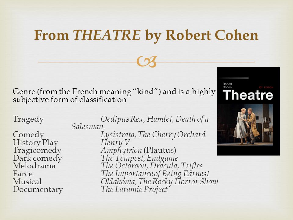  From THEATRE by Robert Cohen Genre (from the French meaning kind ) and is a highly subjective form of classification Tragedy Oedipus Rex, Hamlet, Death of a Salesman Comedy Lysistrata, The Cherry Orchard History Play Henry V Tragicomedy Amphytrion (Plautus) Dark comedy The Tempest, Endgame Melodrama The Octoroon, Dracula, Trifles Farce The Importance of Being Earnest Musical Oklahoma, The Rocky Horror Show Documentary The Laramie Project