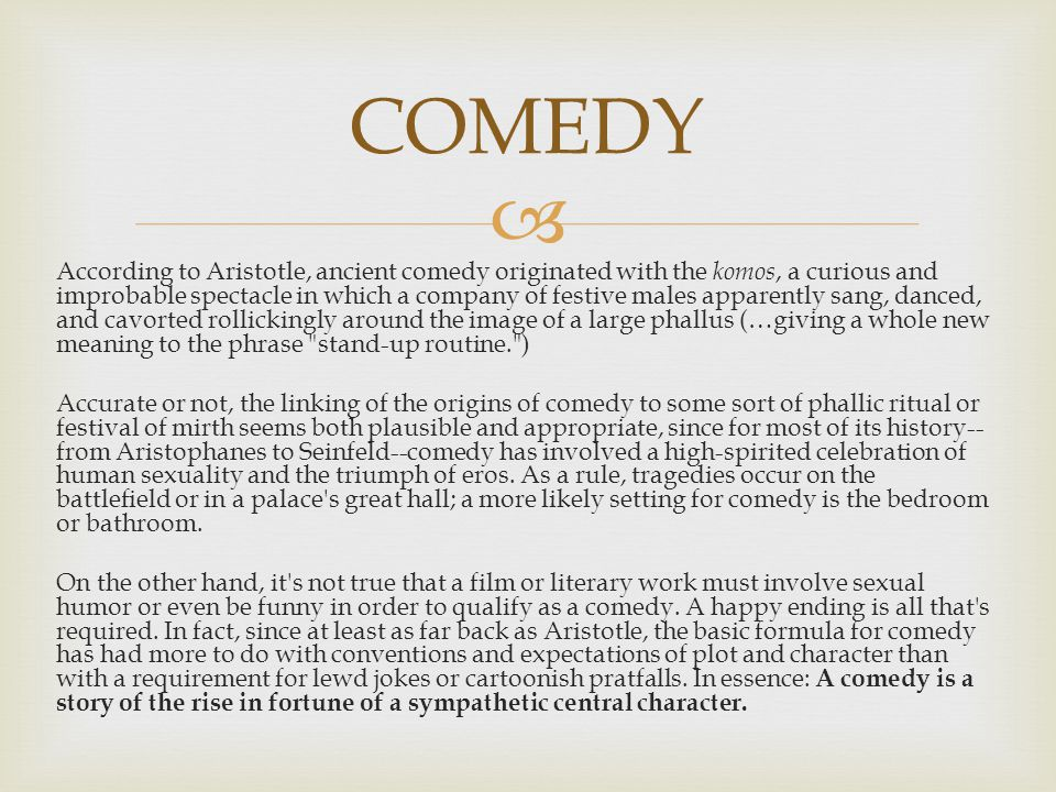  According to Aristotle, ancient comedy originated with the komos, a curious and improbable spectacle in which a company of festive males apparently sang, danced, and cavorted rollickingly around the image of a large phallus (…giving a whole new meaning to the phrase stand-up routine. ) Accurate or not, the linking of the origins of comedy to some sort of phallic ritual or festival of mirth seems both plausible and appropriate, since for most of its history-- from Aristophanes to Seinfeld--comedy has involved a high-spirited celebration of human sexuality and the triumph of eros.