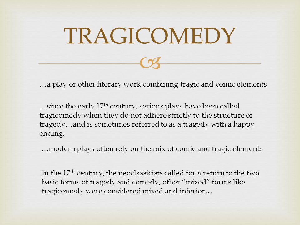 TRAGICOMEDY …a play or other literary work combining tragic and comic elements …since the early 17 th century, serious plays have been called tragicomedy when they do not adhere strictly to the structure of tragedy…and is sometimes referred to as a tragedy with a happy ending.