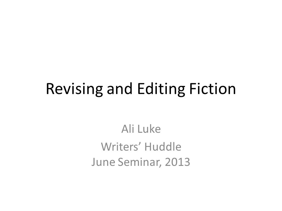 Revising and Editing Fiction Ali Luke Writers' Huddle June Seminar, 2013