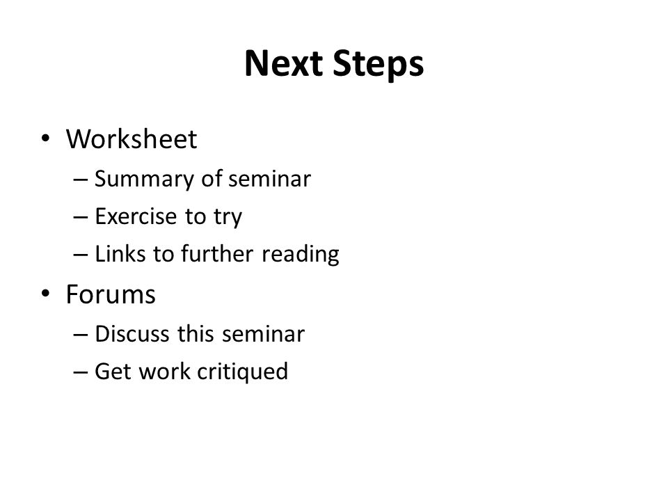 Next Steps Worksheet – Summary of seminar – Exercise to try – Links to further reading Forums – Discuss this seminar – Get work critiqued